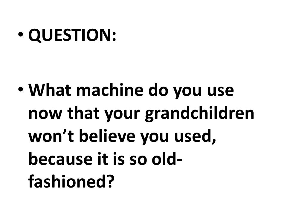 QUESTION: What machine do you use now that your grandchildren won't believe you used, because it is so old-fashioned