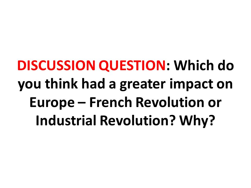 DISCUSSION QUESTION: Which do you think had a greater impact on Europe – French Revolution or Industrial Revolution.