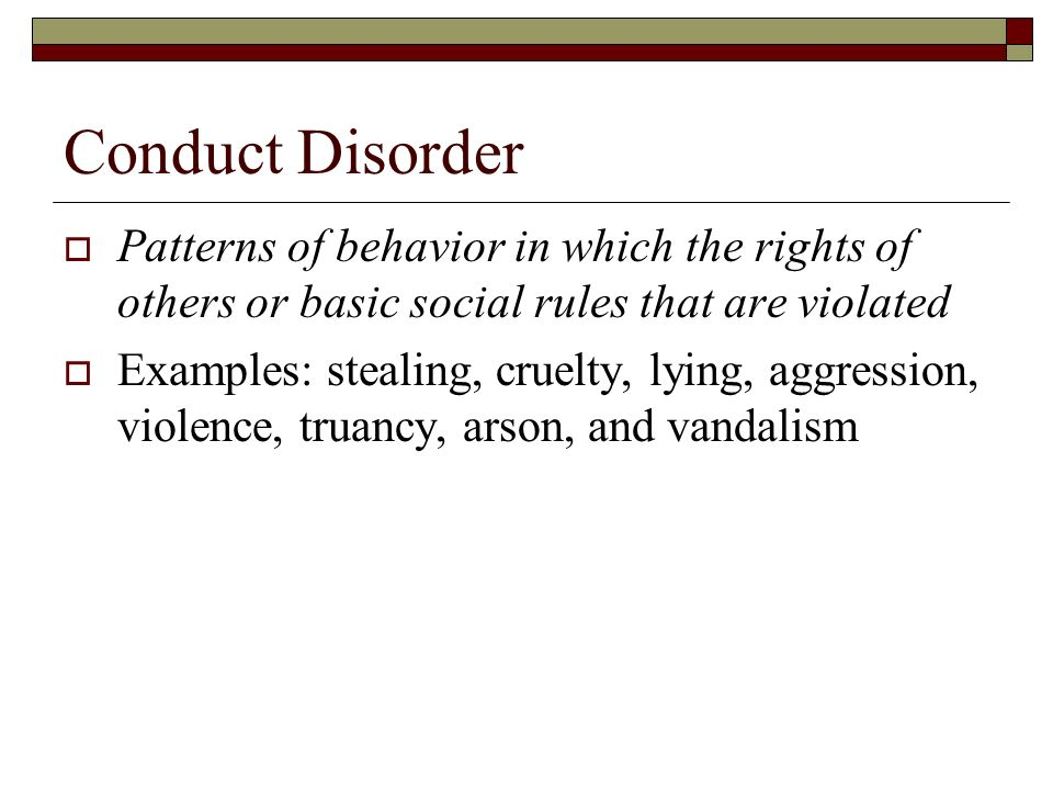 Conduct Disorder Patterns of behavior in which the rights of others or basic social rules that are violated.