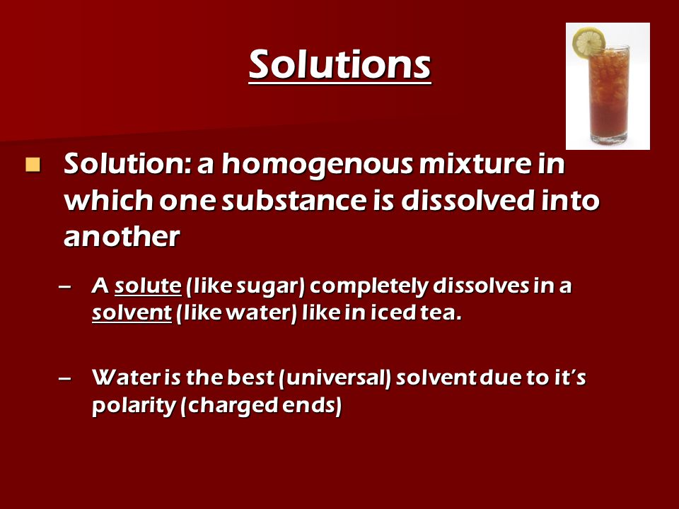 Solutions Solution: a homogenous mixture in which one substance is dissolved into another.