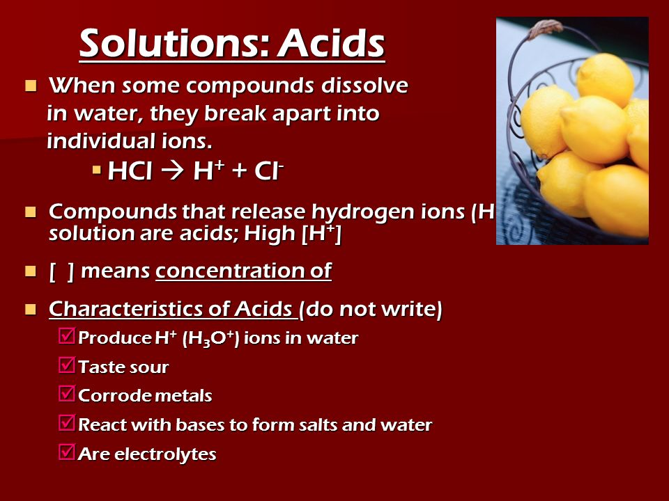 Solutions: Acids HCl  H+ + Cl- When some compounds dissolve