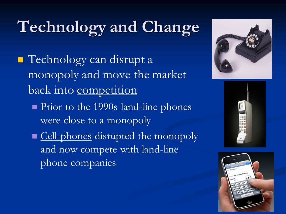 Technology and Change Technology can disrupt a monopoly and move the market back into competition.