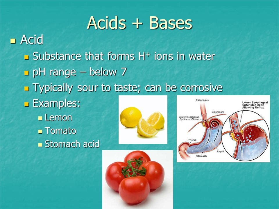 Acids + Bases Acid Substance that forms H+ ions in water