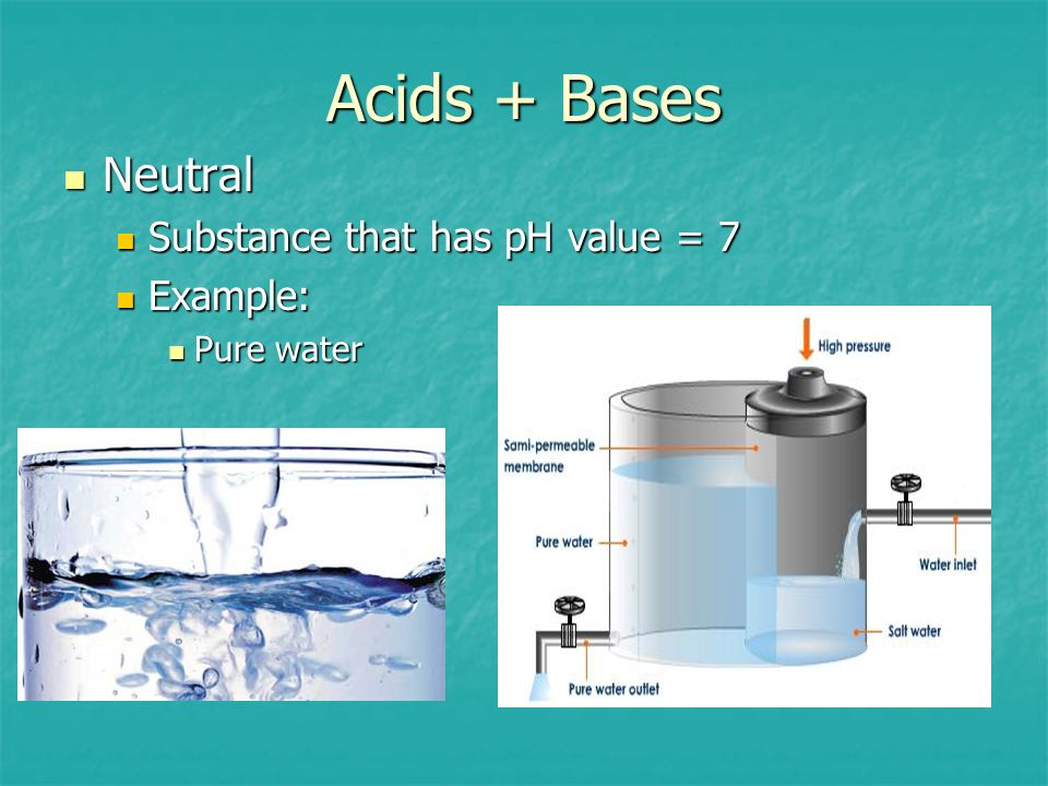 Acids + Bases Neutral Substance that has pH value = 7 Example: