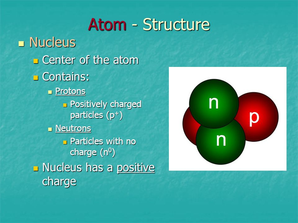 Atom - Structure Nucleus Center of the atom Contains:
