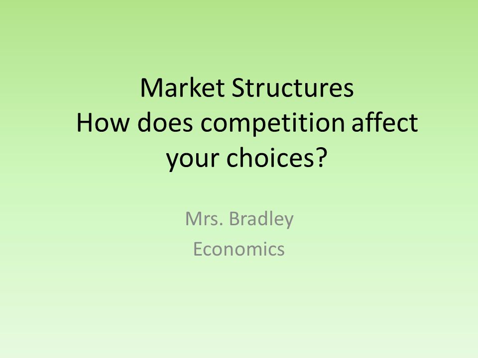 Market Structures How does competition affect your choices