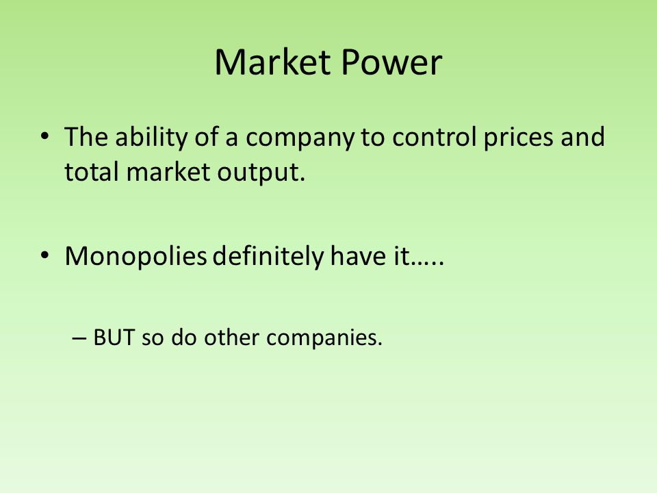 Market Power The ability of a company to control prices and total market output. Monopolies definitely have it…..