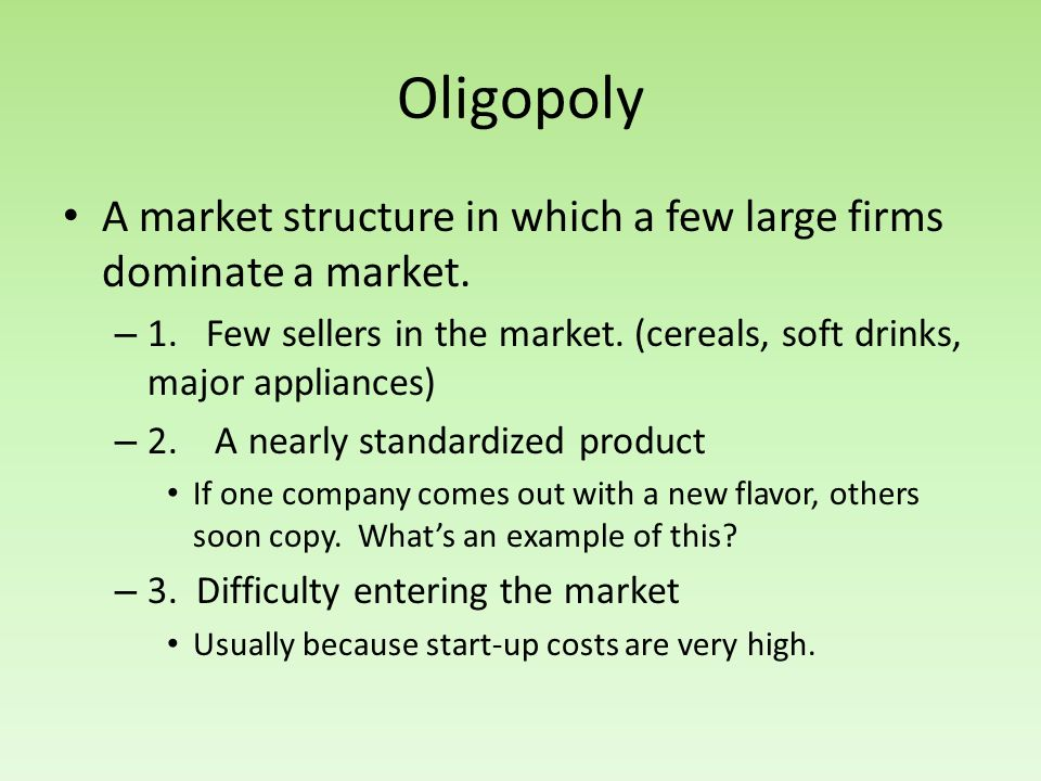 Oligopoly A market structure in which a few large firms dominate a market. 1. Few sellers in the market. (cereals, soft drinks, major appliances)