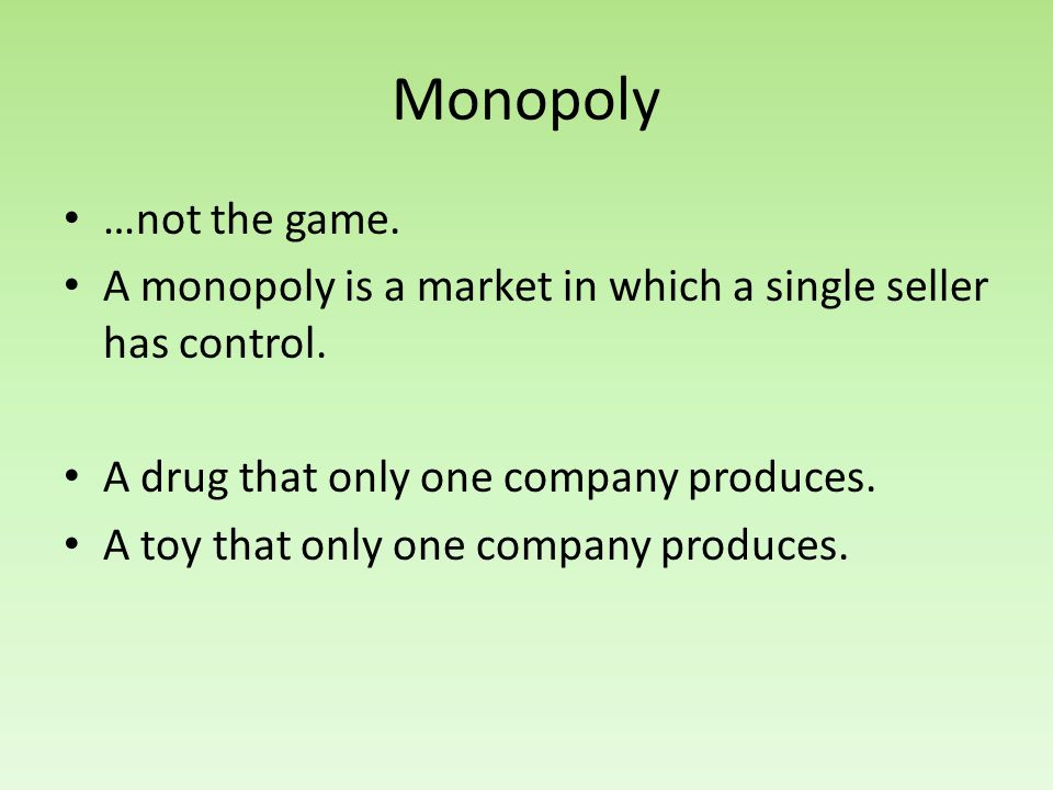 Monopoly …not the game. A monopoly is a market in which a single seller has control. A drug that only one company produces.