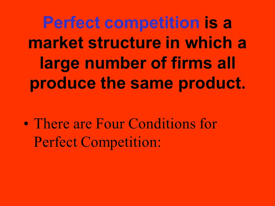 Perfect competition is a market structure in which a large number of firms all produce the same product.
