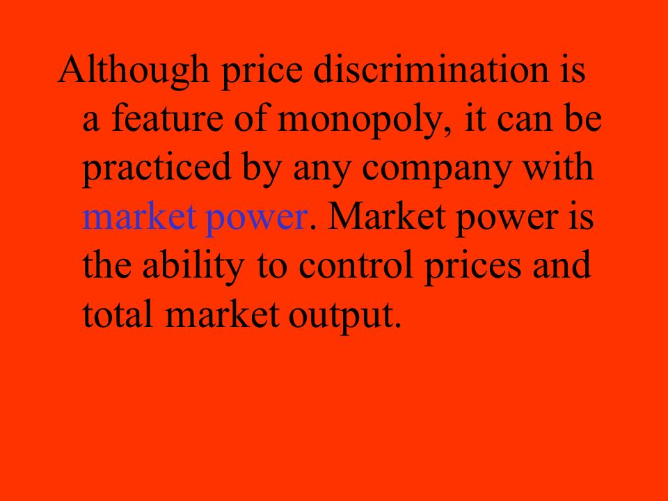 Although price discrimination is a feature of monopoly, it can be practiced by any company with market power.
