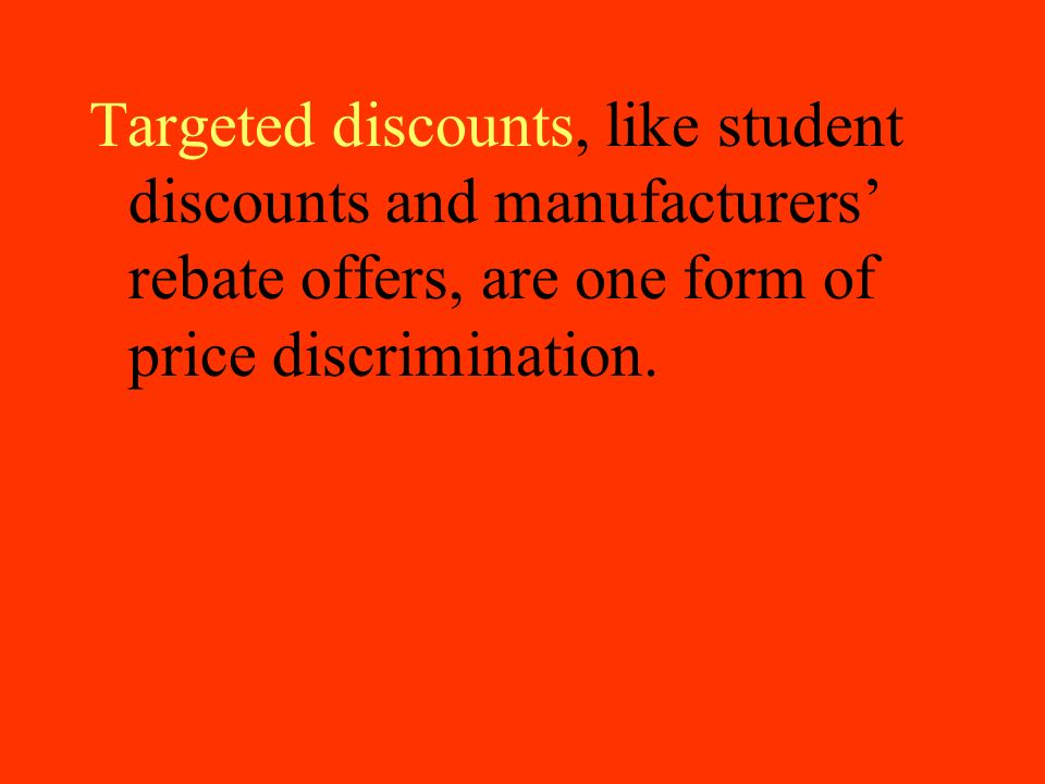 Targeted discounts, like student discounts and manufacturers' rebate offers, are one form of price discrimination.