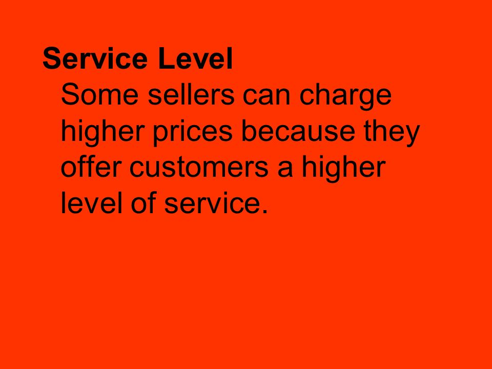 Service Level Some sellers can charge higher prices because they offer customers a higher level of service.