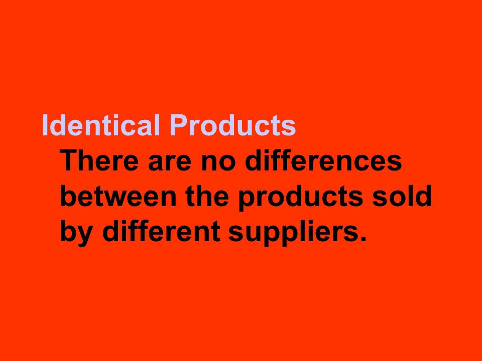 Identical Products There are no differences between the products sold by different suppliers.