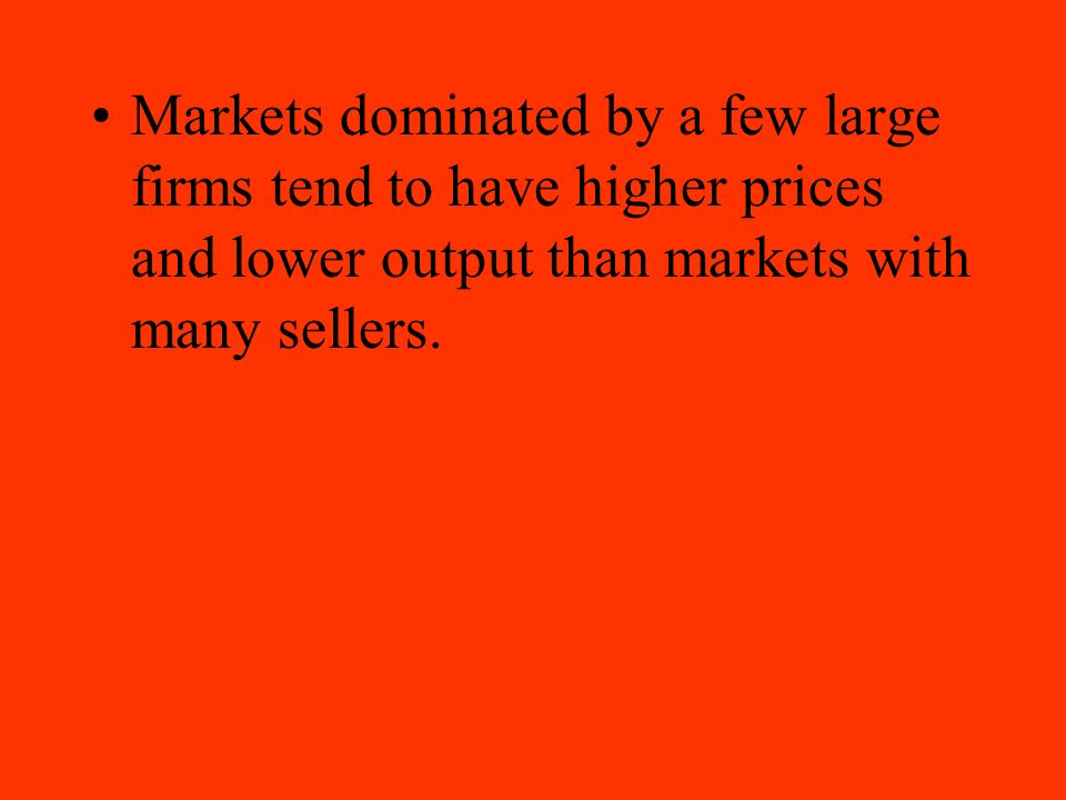 Markets dominated by a few large firms tend to have higher prices and lower output than markets with many sellers.
