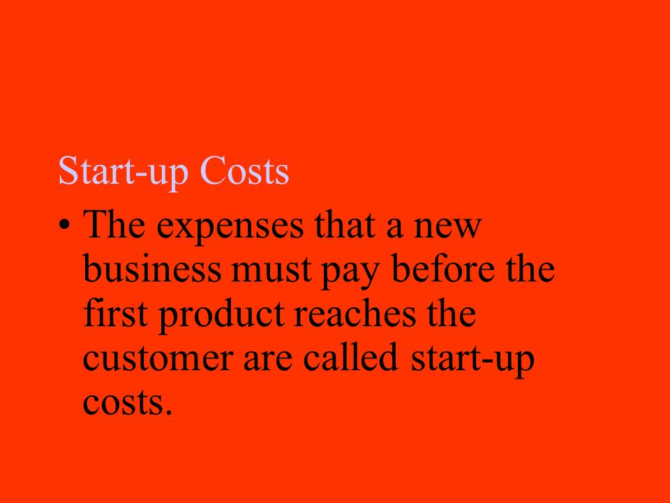 Start-up Costs The expenses that a new business must pay before the first product reaches the customer are called start-up costs.