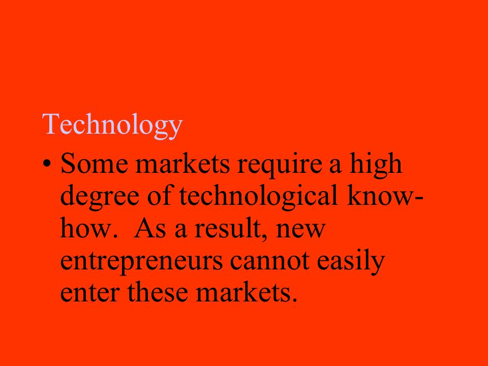 Technology Some markets require a high degree of technological know-how.