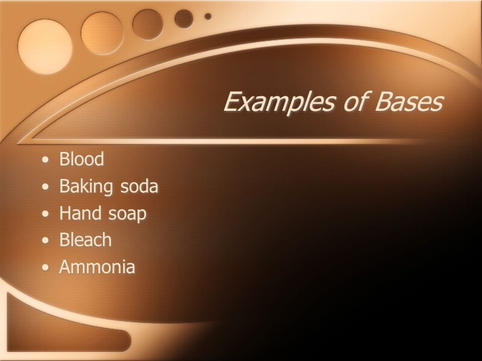 Examples of Bases Blood Baking soda Hand soap Bleach Ammonia