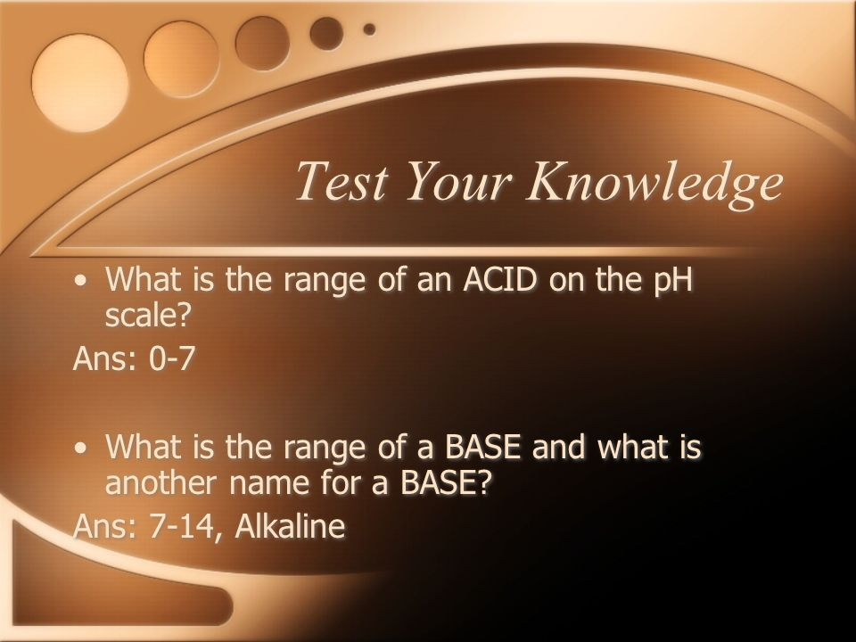 Test Your Knowledge What is the range of an ACID on the pH scale