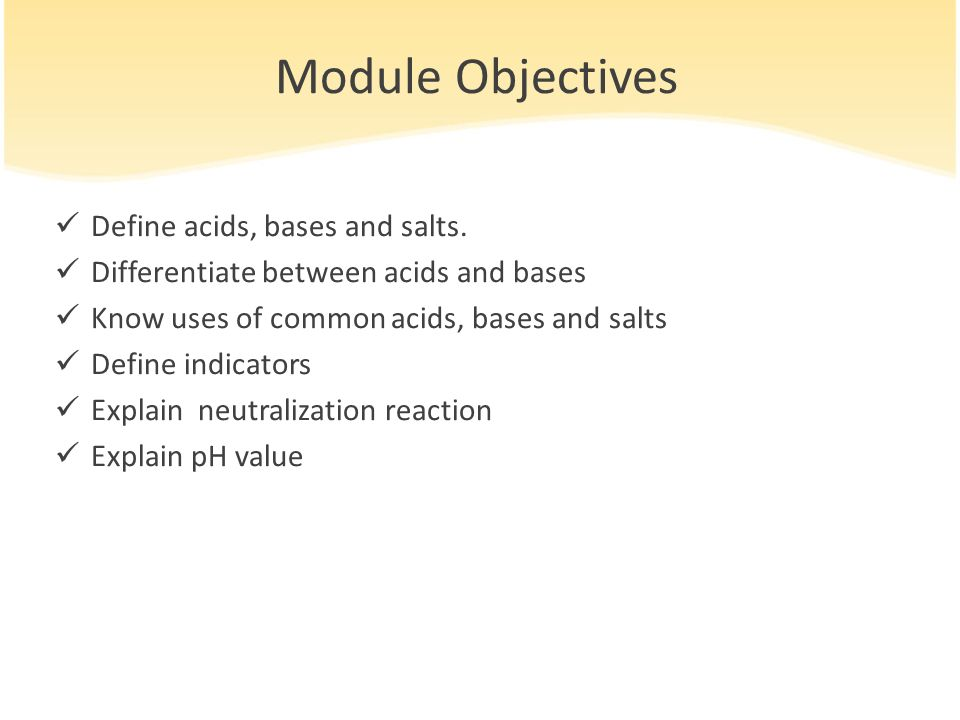 Module Objectives Define acids, bases and salts.