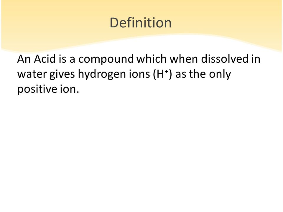 Definition An Acid is a compound which when dissolved in water gives hydrogen ions (H+) as the only positive ion.