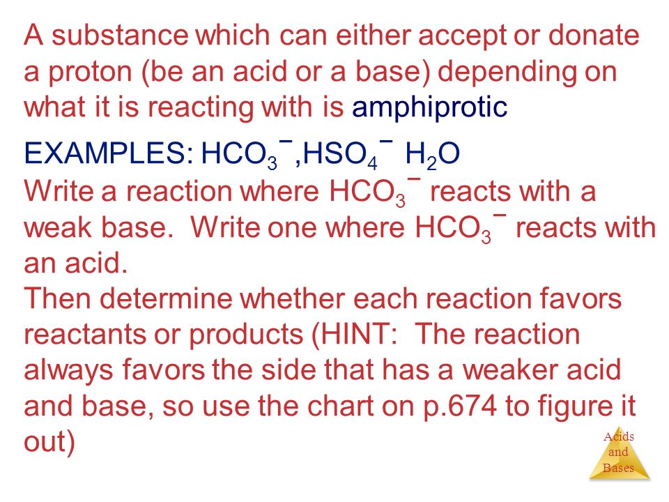 A substance which can either accept or donate a proton (be an acid or a base) depending on what it is reacting with is amphiprotic EXAMPLES: HCO3−,HSO4− H2O Write a reaction where HCO3− reacts with a weak base.