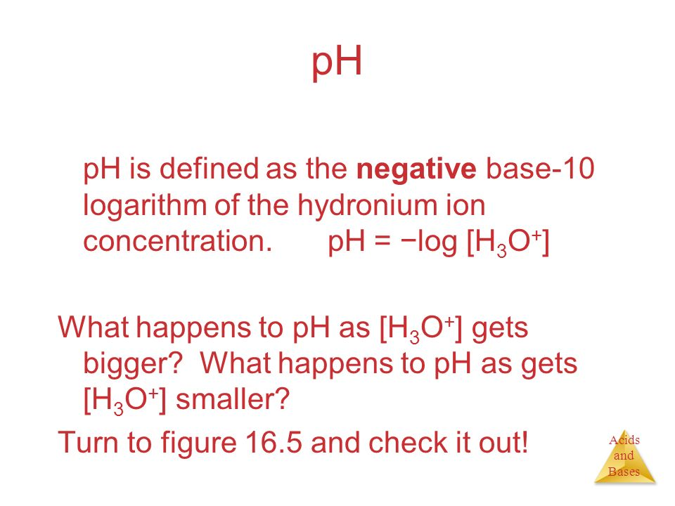 pH pH is defined as the negative base-10 logarithm of the hydronium ion concentration. pH = −log [H3O+]