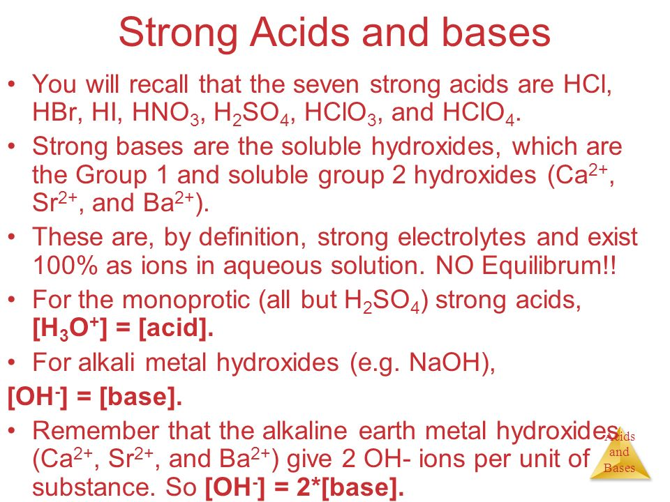 Strong Acids and bases You will recall that the seven strong acids are HCl, HBr, HI, HNO3, H2SO4, HClO3, and HClO4.