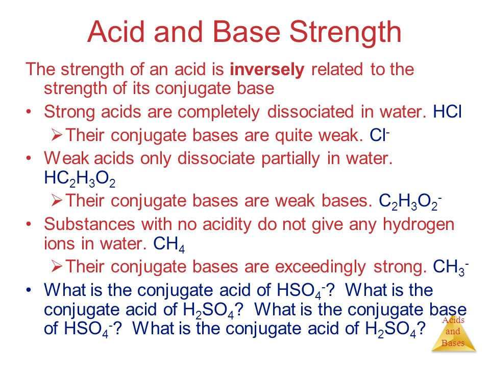 Acid and Base Strength The strength of an acid is inversely related to the strength of its conjugate base.