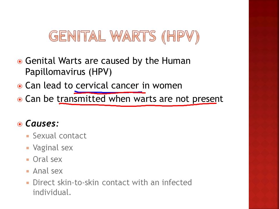 Genital Warts (HPV) Genital Warts are caused by the Human Papillomavirus (HPV) Can lead to cervical cancer in women.
