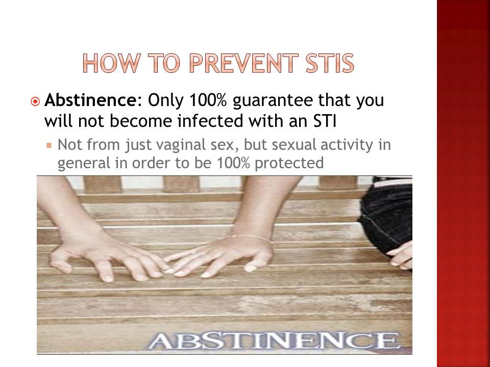 How to Prevent STIs Abstinence: Only 100% guarantee that you will not become infected with an STI.