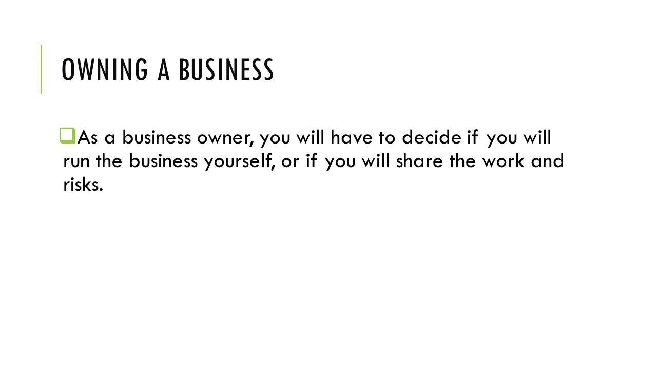 Owning a business As a business owner, you will have to decide if you will run the business yourself, or if you will share the work and risks.