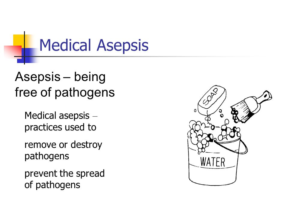 Medical Asepsis Asepsis – being free of pathogens