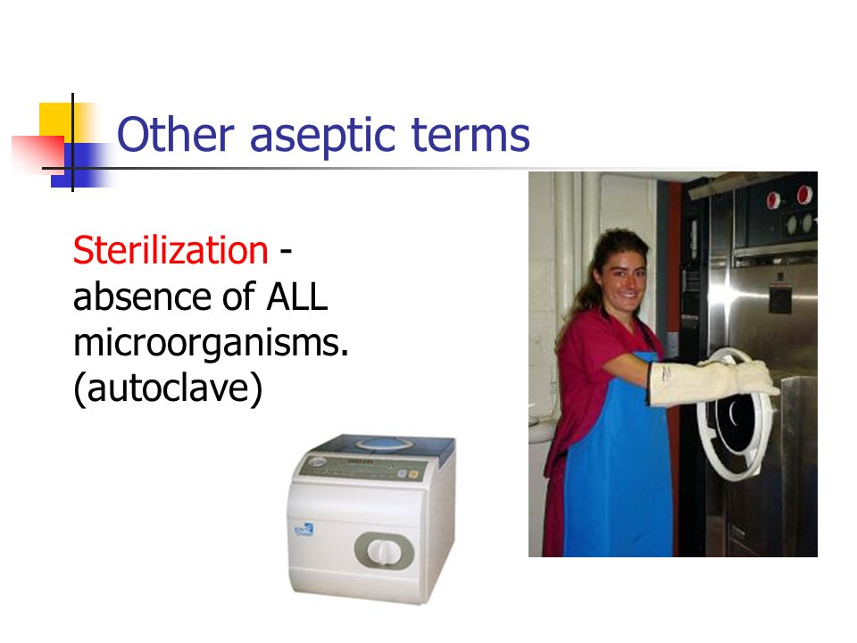 Other aseptic terms Sterilization - absence of ALL microorganisms. (autoclave)