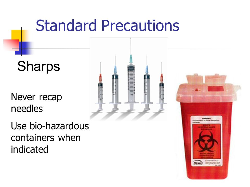 Standard Precautions Sharps Never recap needles
