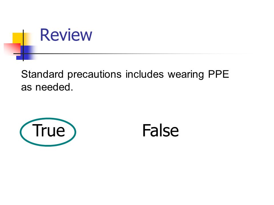 Review Standard precautions includes wearing PPE as needed. True False