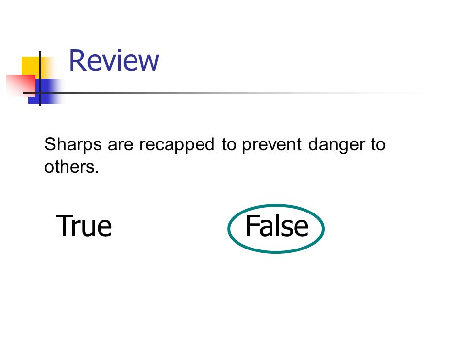 Review Sharps are recapped to prevent danger to others. True False
