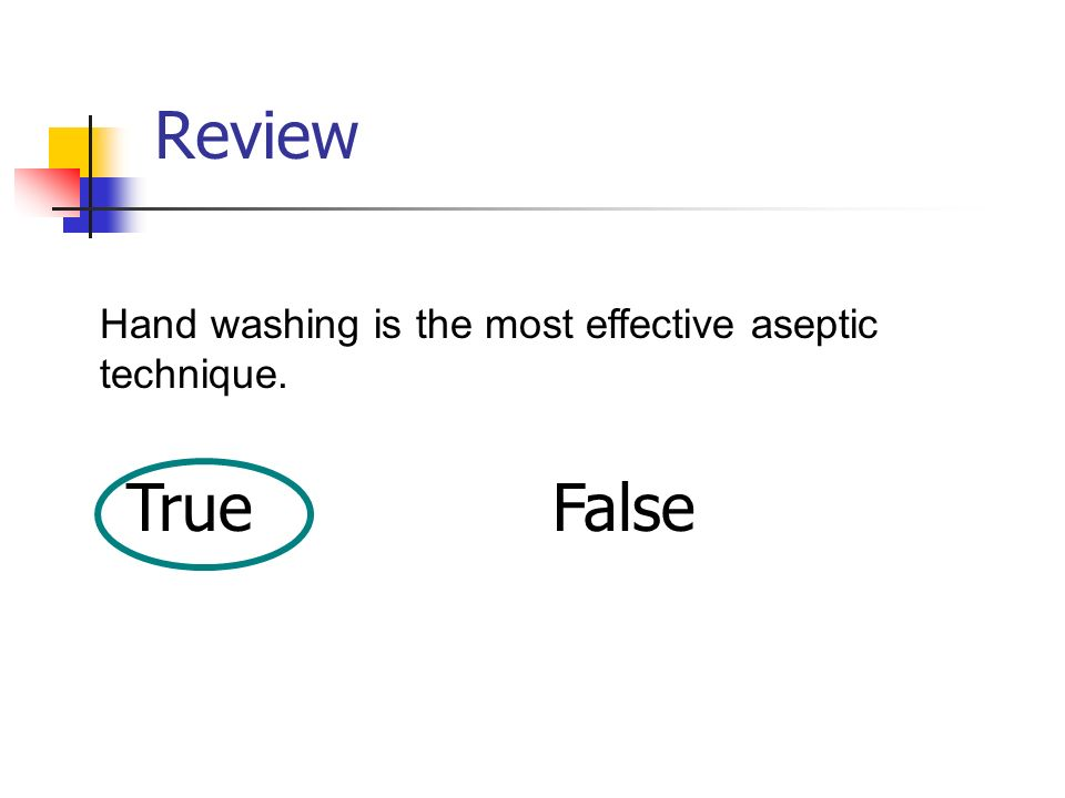 Review Hand washing is the most effective aseptic technique. True False
