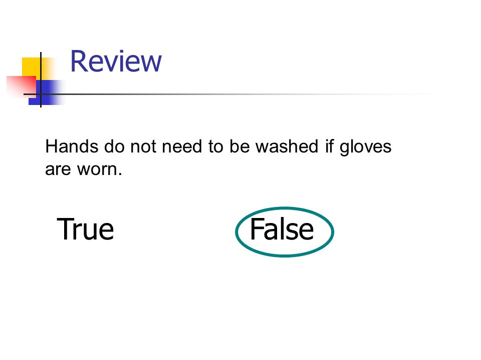 Review Hands do not need to be washed if gloves are worn. True False