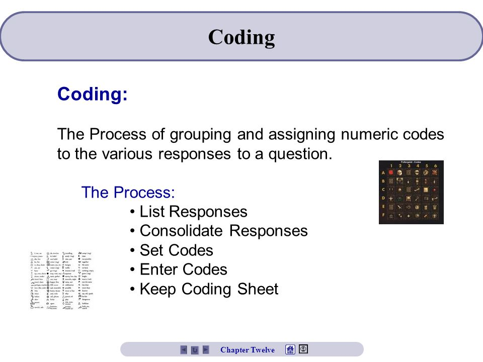 Coding Coding: The Process of grouping and assigning numeric codes to the various responses to a question.