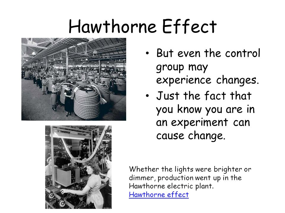 a look at the hawthorne experiments A widely accepted definition of the hawthorne effect refers to the effects of  subjects' awareness of their evaluation as participants of a research study [4.