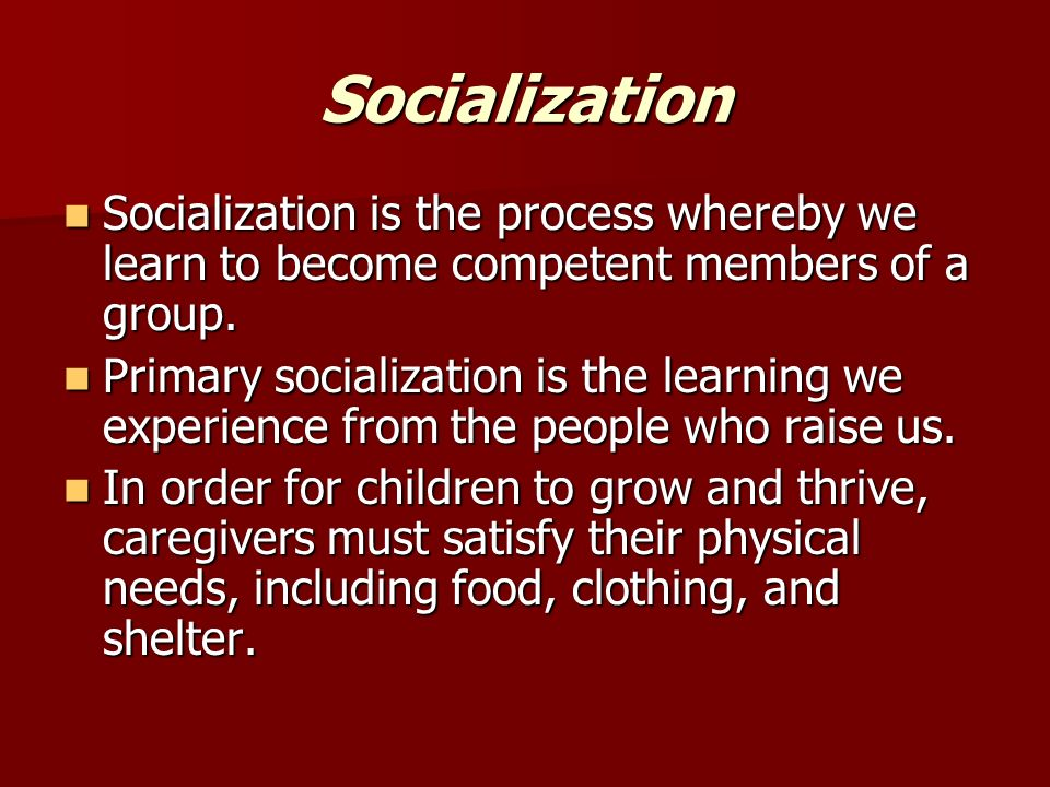 socialization primary socialization Socialization is the process of transferring norms, values, beliefs, and behaviors to future group members it is the means by which human infants begin to acquire the skills necessary to.