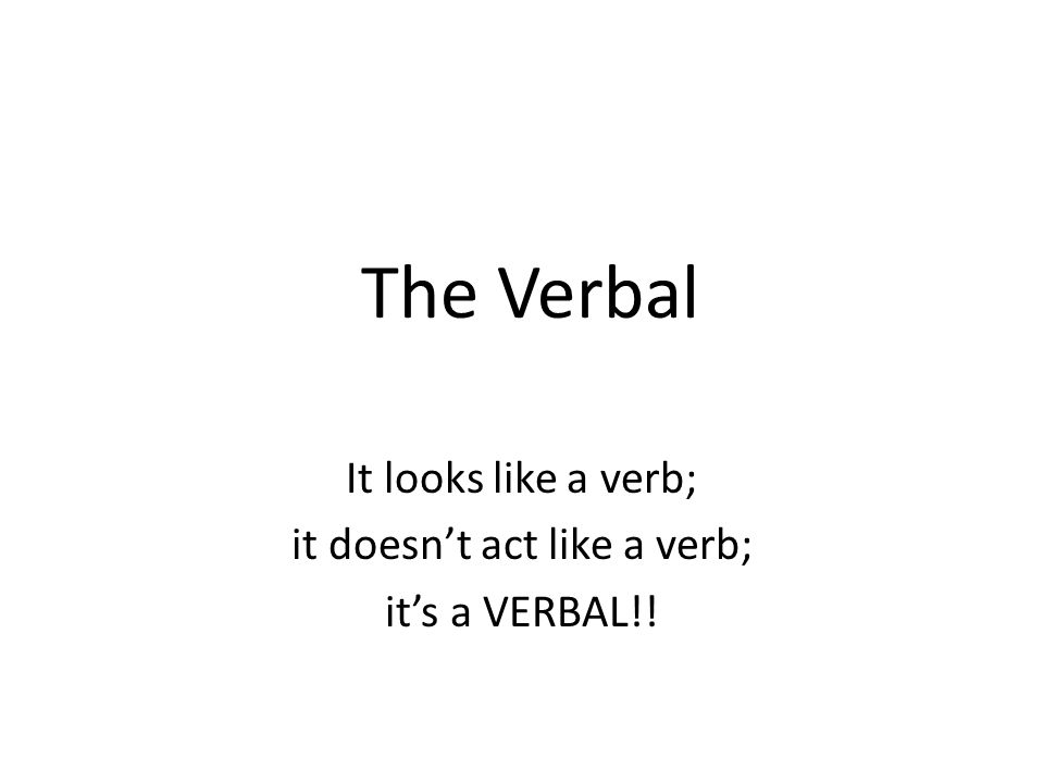 It looks like a verb; it doesn't act like a verb; it's a VERBAL!!