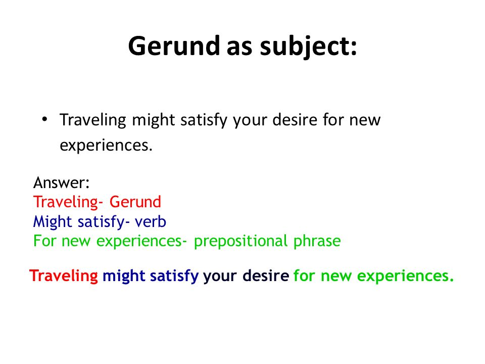 Gerund as subject: Traveling might satisfy your desire for new experiences. Answer: Traveling- Gerund.