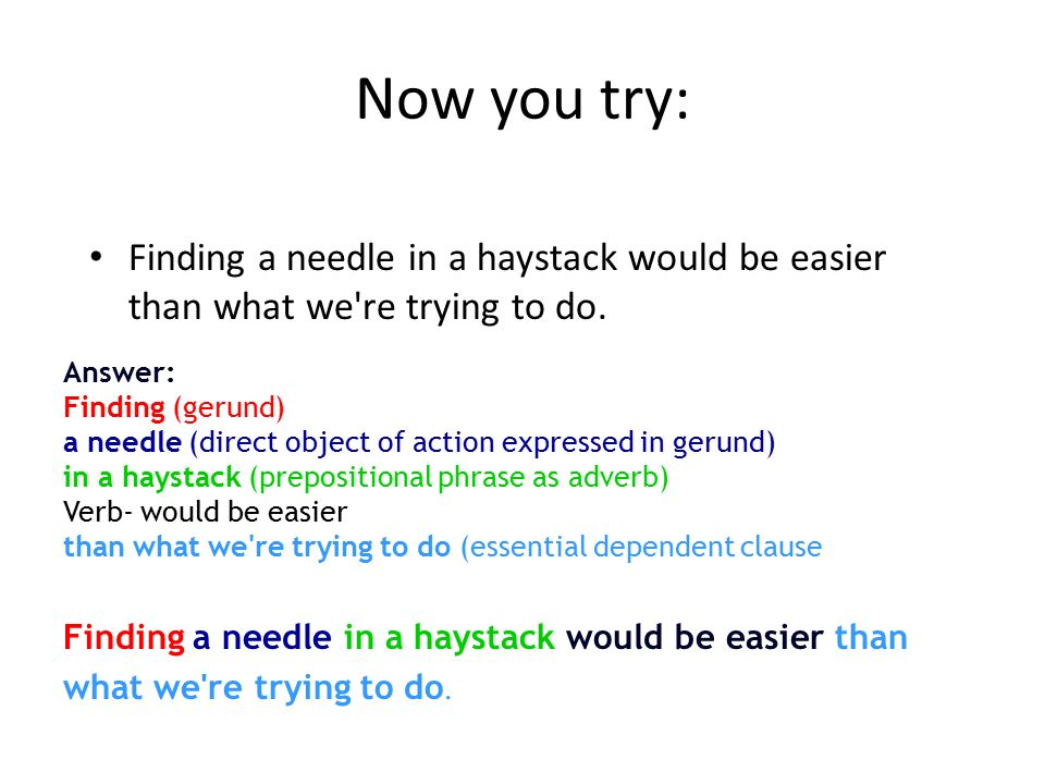 Now you try: Finding a needle in a haystack would be easier than what we re trying to do. Answer: