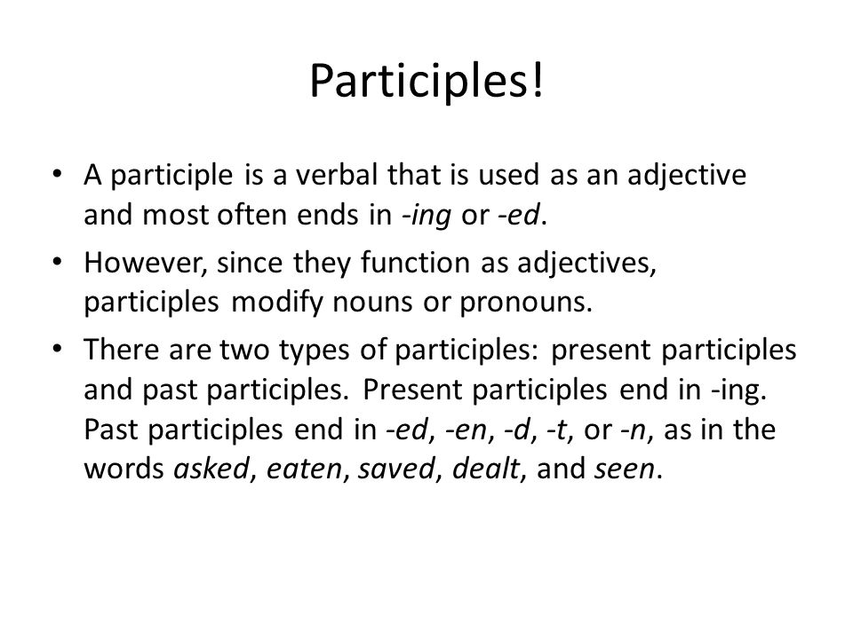 Participles! A participle is a verbal that is used as an adjective and most often ends in -ing or -ed.