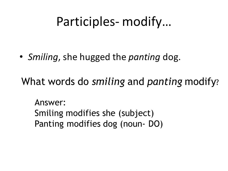 Participles- modify… Smiling, she hugged the panting dog.