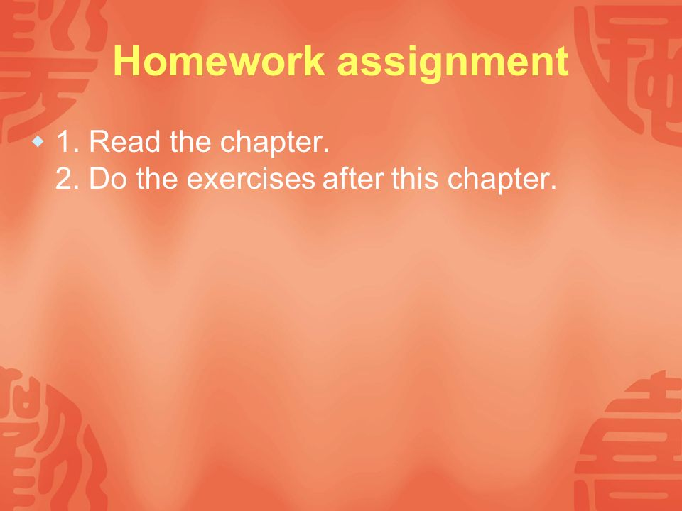 Homework assignment 1. Read the chapter. 2. Do the exercises after this chapter.