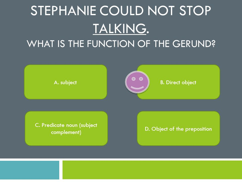 Stephanie could not stop Talking. What is the function of the gerund