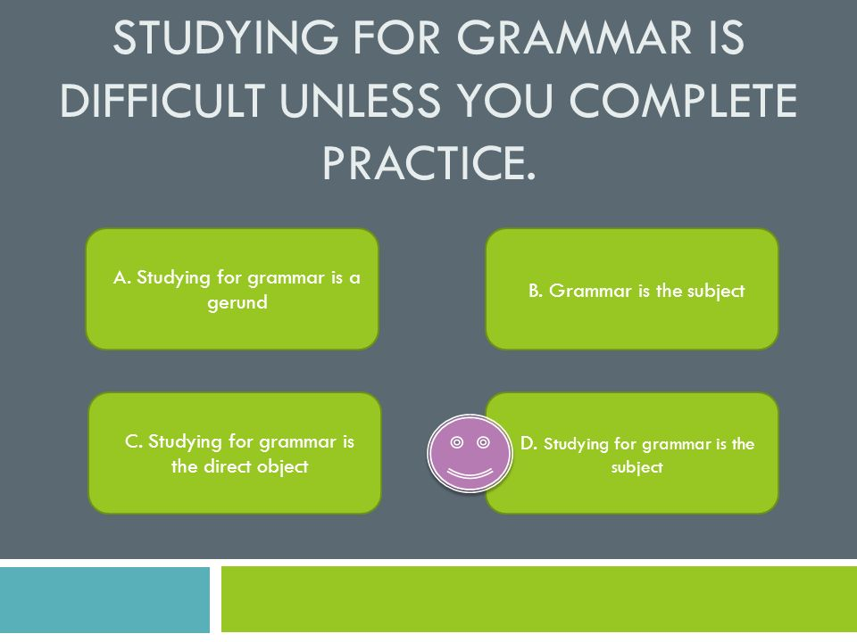 Studying for grammar is difficult unless you complete practice.
